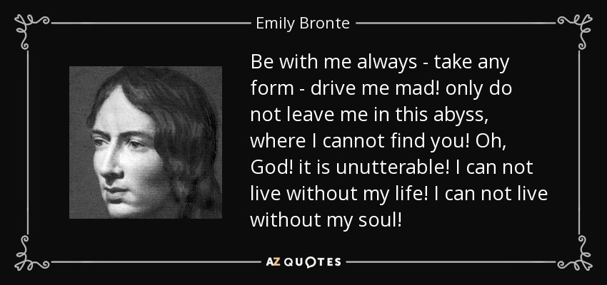 Be with me always - take any form - drive me mad! only do not leave me in this abyss, where I cannot find you! Oh, God! it is unutterable! I can not live without my life! I can not live without my soul! - Emily Bronte