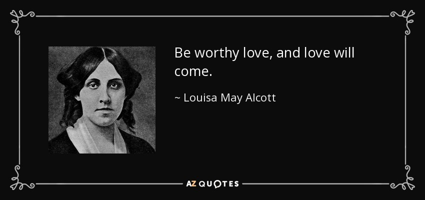 Be worthy love, and love will come. - Louisa May Alcott