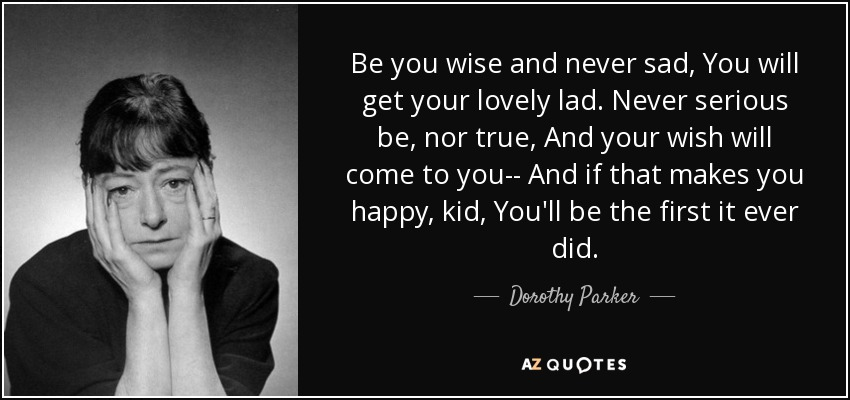 Be you wise and never sad, You will get your lovely lad. Never serious be, nor true, And your wish will come to you-- And if that makes you happy, kid, You'll be the first it ever did. - Dorothy Parker