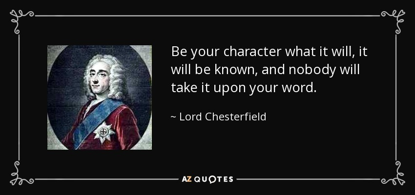 Be your character what it will, it will be known, and nobody will take it upon your word. - Lord Chesterfield