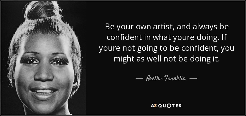 Be your own artist, and always be confident in what youre doing. If youre not going to be confident, you might as well not be doing it. - Aretha Franklin