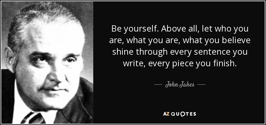Be yourself. Above all, let who you are, what you are, what you believe shine through every sentence you write, every piece you finish. - John Jakes