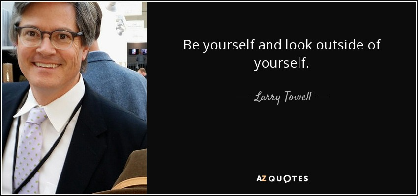 Be yourself and look outside of yourself. - Larry Towell