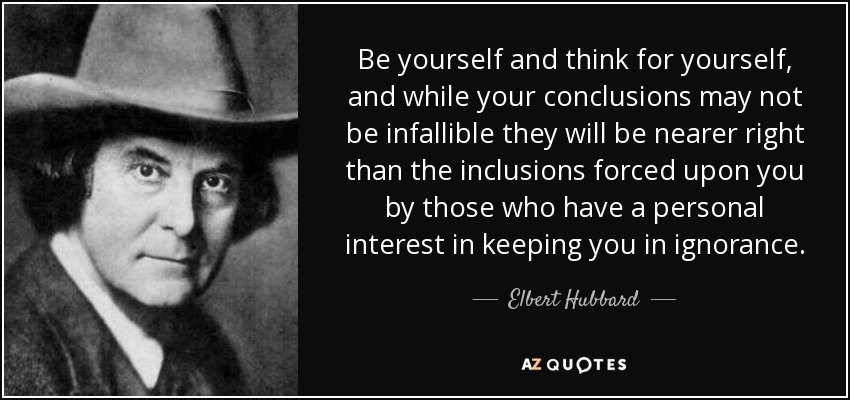 Be yourself and think for yourself, and while your conclusions may not be infallible they will be nearer right than the inclusions forced upon you by those who have a personal interest in keeping you in ignorance. - Elbert Hubbard