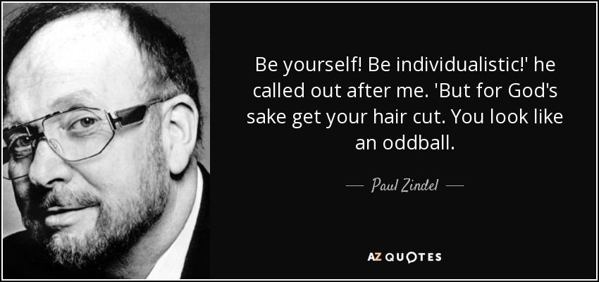 Be yourself! Be individualistic!' he called out after me. 'But for God's sake get your hair cut. You look like an oddball. - Paul Zindel