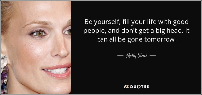 Be yourself, fill your life with good people, and don't get a big head. It can all be gone tomorrow. - Molly Sims