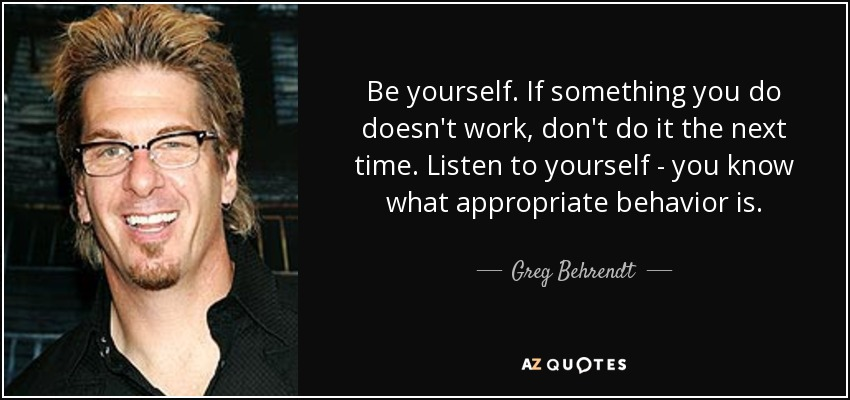 Be yourself. If something you do doesn't work, don't do it the next time. Listen to yourself - you know what appropriate behavior is. - Greg Behrendt