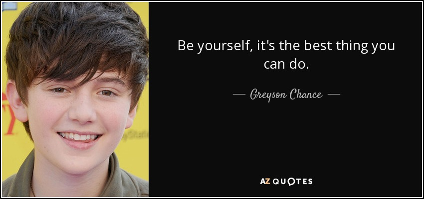 Be yourself, it's the best thing you can do. - Greyson Chance