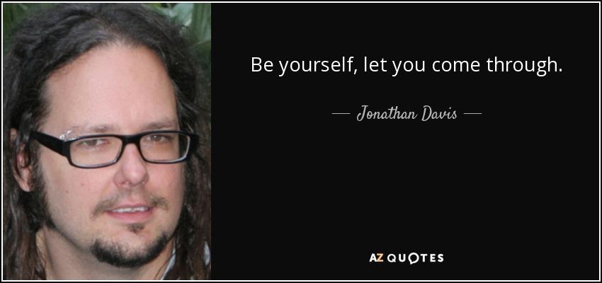 Be yourself, let you come through. - Jonathan Davis
