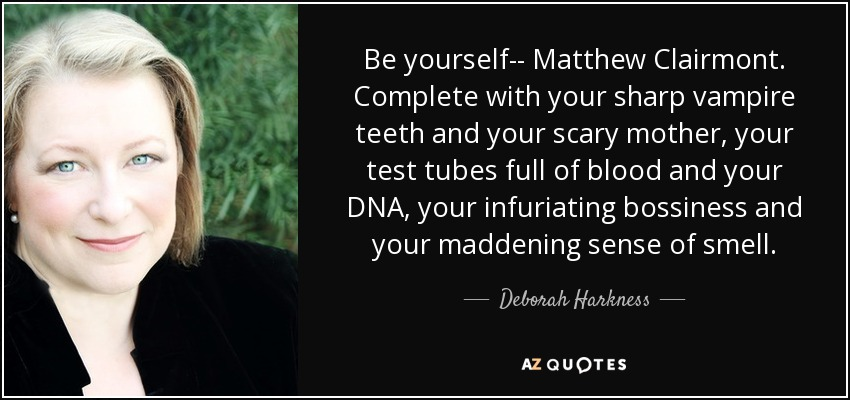 Be yourself-- Matthew Clairmont. Complete with your sharp vampire teeth and your scary mother, your test tubes full of blood and your DNA, your infuriating bossiness and your maddening sense of smell. - Deborah Harkness