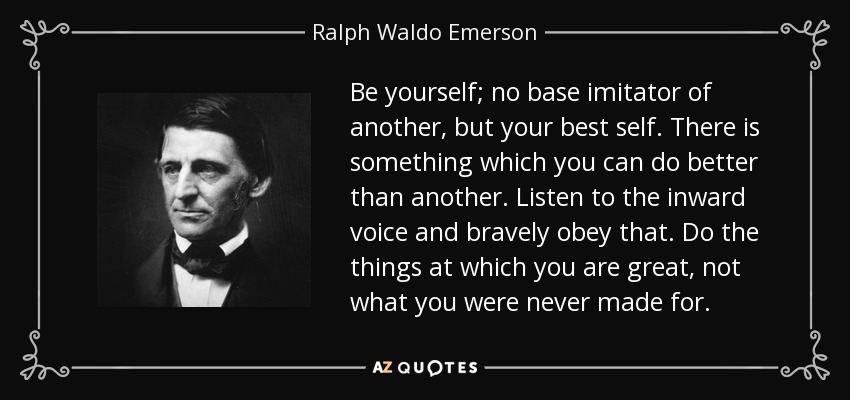 Be yourself; no base imitator of another, but your best self. There is something which you can do better than another. Listen to the inward voice and bravely obey that. Do the things at which you are great, not what you were never made for. - Ralph Waldo Emerson