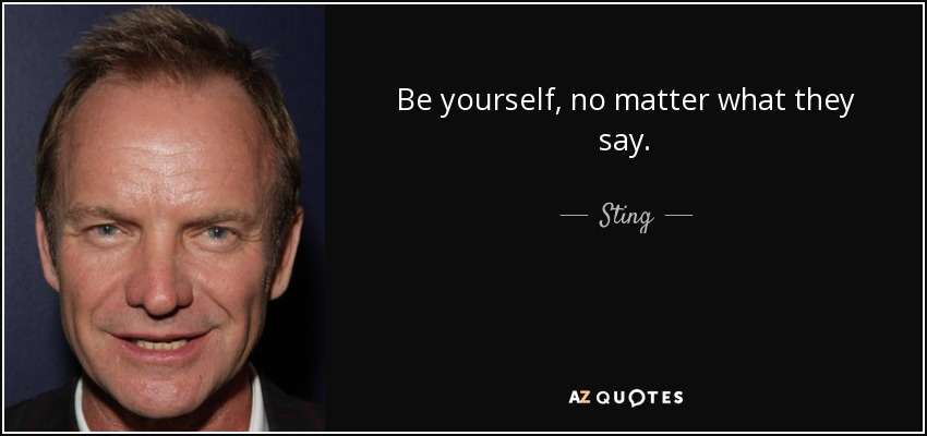 No Matter What People Say Quotes: Sting Quote: Be Yourself, No Matter What They Say