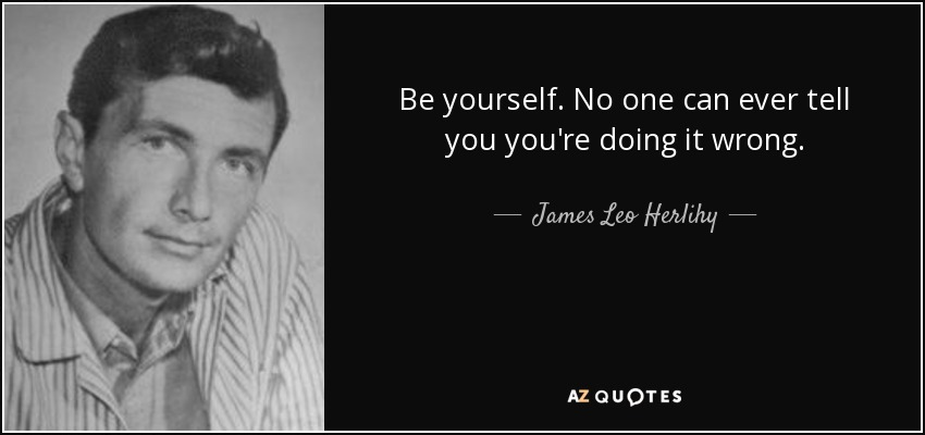 Be yourself. No one can ever tell you you're doing it wrong. - James Leo Herlihy