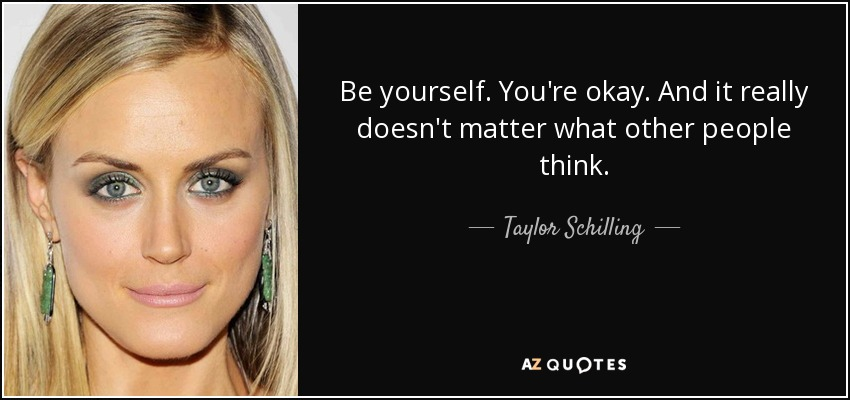Be yourself. You're okay. And it really doesn't matter what other people think. - Taylor Schilling