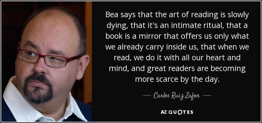 Bea says that the art of reading is slowly dying, that it's an intimate ritual, that a book is a mirror that offers us only what we already carry inside us, that when we read, we do it with all our heart and mind, and great readers are becoming more scarce by the day. - Carlos Ruiz Zafon