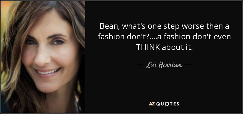 Bean, what's one step worse then a fashion don't?....a fashion don't even THINK about it. - Lisi Harrison