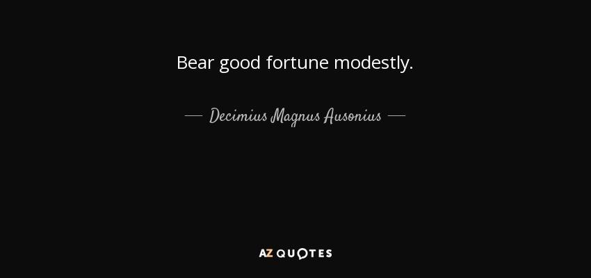 Bear good fortune modestly. - Decimius Magnus Ausonius