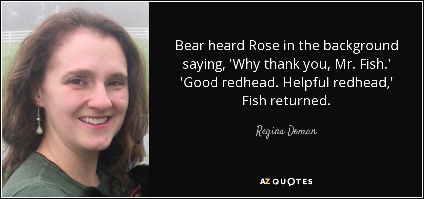 Bear heard Rose in the background saying, 'Why thank you, Mr. Fish.' 'Good redhead. Helpful redhead,' Fish returned. - Regina Doman