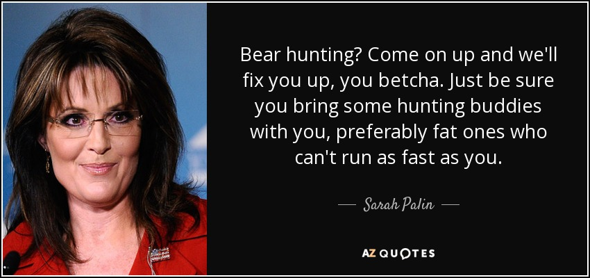 Bear hunting? Come on up and we'll fix you up, you betcha. Just be sure you bring some hunting buddies with you, preferably fat ones who can't run as fast as you. - Sarah Palin