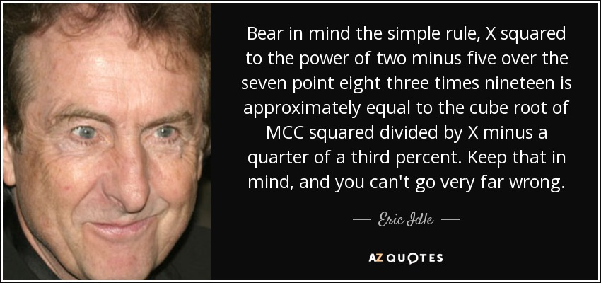 Bear in mind the simple rule, X squared to the power of two minus five over the seven point eight three times nineteen is approximately equal to the cube root of MCC squared divided by X minus a quarter of a third percent. Keep that in mind, and you can't go very far wrong. - Eric Idle