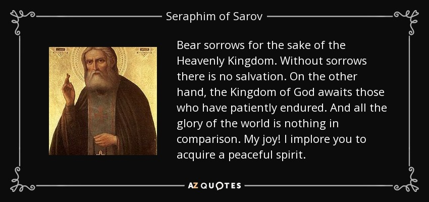 Bear sorrows for the sake of the Heavenly Kingdom. Without sorrows there is no salvation. On the other hand, the Kingdom of God awaits those who have patiently endured. And all the glory of the world is nothing in comparison. My joy! I implore you to acquire a peaceful spirit. - Seraphim of Sarov