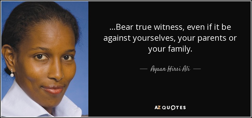 ...Bear true witness, even if it be against yourselves, your parents or your family. - Ayaan Hirsi Ali