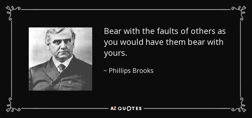 Bear with the faults of others as you would have them bear with yours. - Phillips Brooks