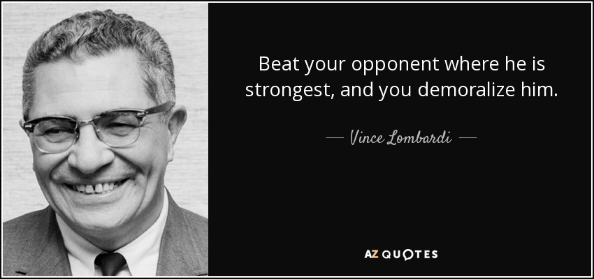 Beat your opponent where he is strongest, and you demoralize him. - Vince Lombardi