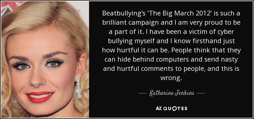 Beatbullying's 'The Big March 2012' is such a brilliant campaign and I am very proud to be a part of it. I have been a victim of cyber bullying myself and I know firsthand just how hurtful it can be. People think that they can hide behind computers and send nasty and hurtful comments to people, and this is wrong. - Katherine Jenkins