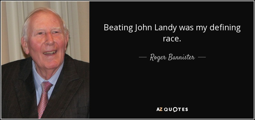 Beating John Landy was my defining race. - Roger Bannister