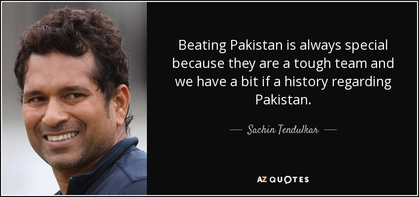 Beating Pakistan is always special because they are a tough team and we have a bit if a history regarding Pakistan. - Sachin Tendulkar