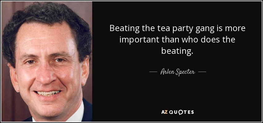 Beating the tea party gang is more important than who does the beating. - Arlen Specter