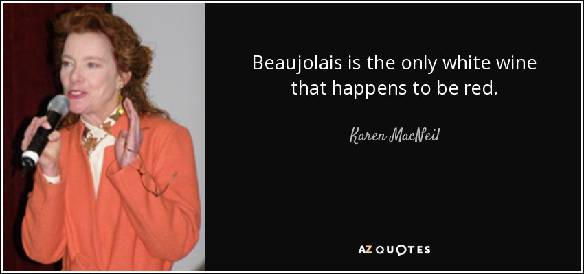 Beaujolais is the only white wine that happens to be red. - Karen MacNeil