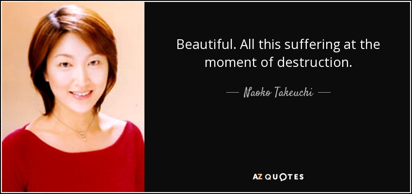 Beautiful. All this suffering at the moment of destruction. - Naoko Takeuchi