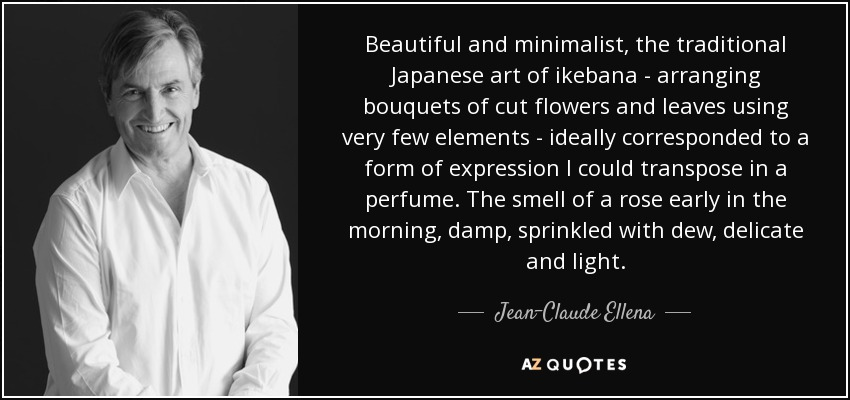 Beautiful and minimalist, the traditional Japanese art of ikebana - arranging bouquets of cut flowers and leaves using very few elements - ideally corresponded to a form of expression I could transpose in a perfume. The smell of a rose early in the morning, damp, sprinkled with dew, delicate and light. - Jean-Claude Ellena
