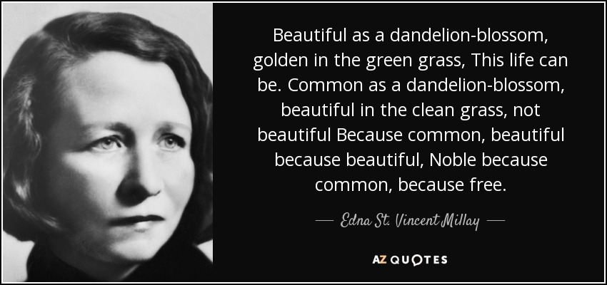 Beautiful as a dandelion-blossom, golden in the green grass, This life can be. Common as a dandelion-blossom, beautiful in the clean grass, not beautiful Because common, beautiful because beautiful, Noble because common, because free. - Edna St. Vincent Millay