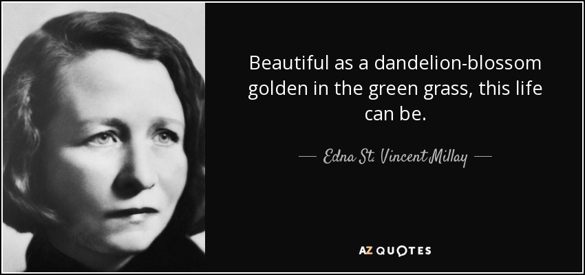 Beautiful as a dandelion-blossom golden in the green grass, this life can be. - Edna St. Vincent Millay