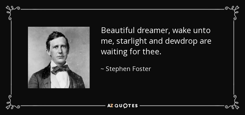 Beautiful dreamer, wake unto me, starlight and dewdrop are waiting for thee. - Stephen Foster