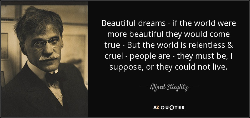 Beautiful dreams - if the world were more beautiful they would come true - But the world is relentless & cruel - people are - they must be, I suppose, or they could not live. - Alfred Stieglitz
