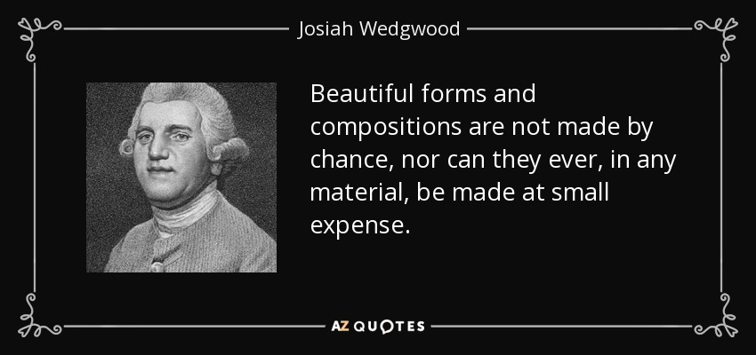 Beautiful forms and compositions are not made by chance, nor can they ever, in any material, be made at small expense. - Josiah Wedgwood