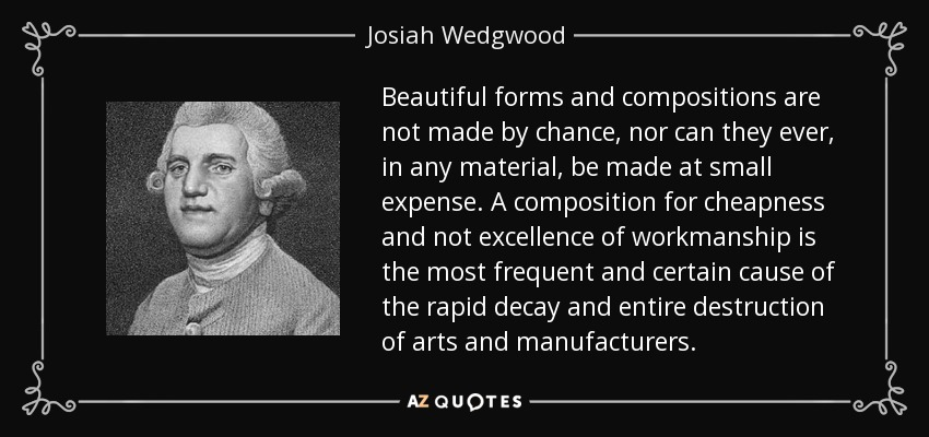 Beautiful forms and compositions are not made by chance, nor can they ever, in any material, be made at small expense. A composition for cheapness and not excellence of workmanship is the most frequent and certain cause of the rapid decay and entire destruction of arts and manufacturers. - Josiah Wedgwood