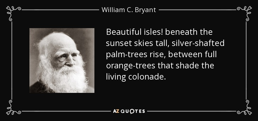 Beautiful isles! beneath the sunset skies tall, silver-shafted palm-trees rise, between full orange-trees that shade the living colonade. - William C. Bryant