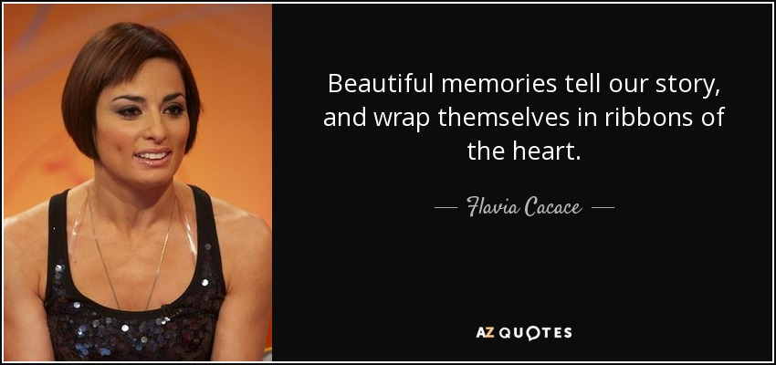 Beautiful memories tell our story, and wrap themselves in ribbons of the heart. - Flavia Cacace