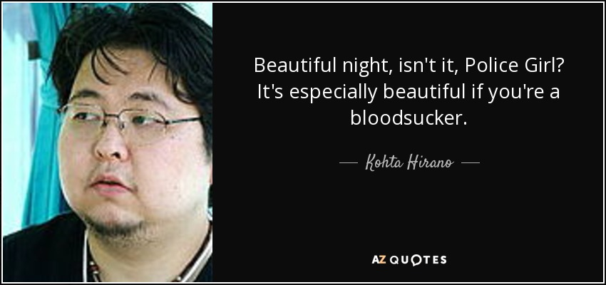 Beautiful night, isn't it, Police Girl? It's especially beautiful if you're a bloodsucker. - Kohta Hirano