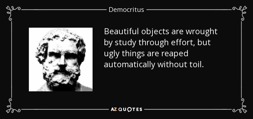 Beautiful objects are wrought by study through effort, but ugly things are reaped automatically without toil. - Democritus