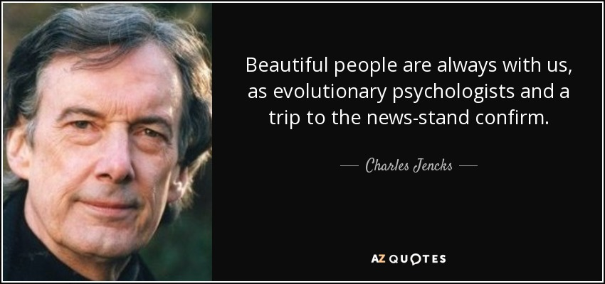 Beautiful people are always with us, as evolutionary psychologists and a trip to the news-stand confirm. - Charles Jencks