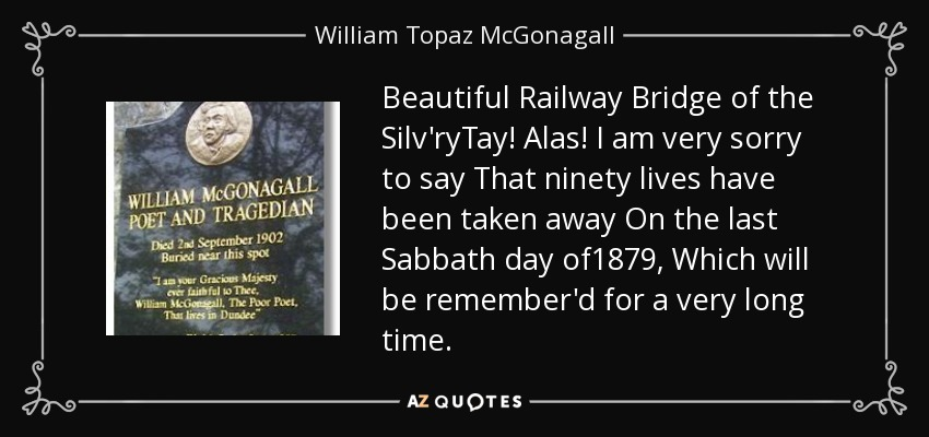 Beautiful Railway Bridge of the Silv'ryTay! Alas! I am very sorry to say That ninety lives have been taken away On the last Sabbath day of1879, Which will be remember'd for a very long time. - William Topaz McGonagall