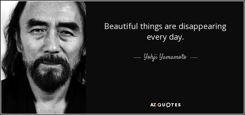 Beautiful things are disappearing every day. - Yohji Yamamoto