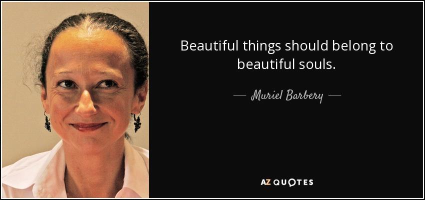 Beautiful things should belong to beautiful souls. - Muriel Barbery