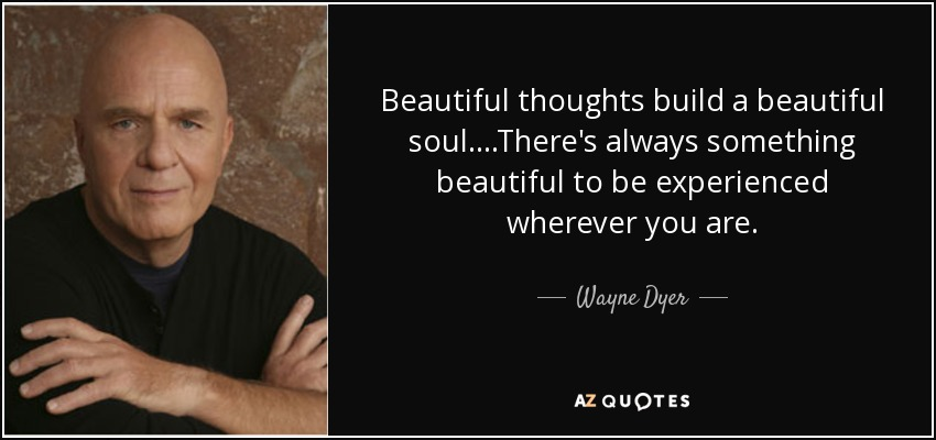 Wayne Dyer Quote Beautiful Thoughts Build A Beautiful Soul